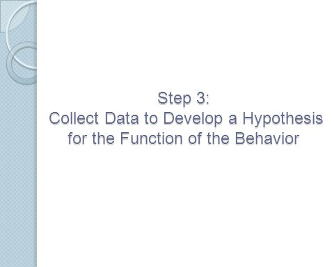 Step 3: Collect Data to Develop a Hypothesis for the Function of the Behavior