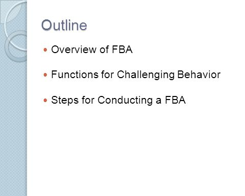 Outline Overview of FBA Functions for Challenging Behavior Steps for Conducting a FBA