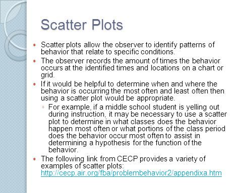 Scatter Plots Scatter plots allow the observer to identify patterns of behavior that relate to specific conditions. The observer records the amount of