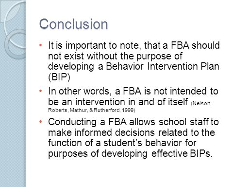 Conclusion It is important to note, that a FBA should not exist without the purpose of developing a Behavior Intervention Plan (BIP) In other words, a