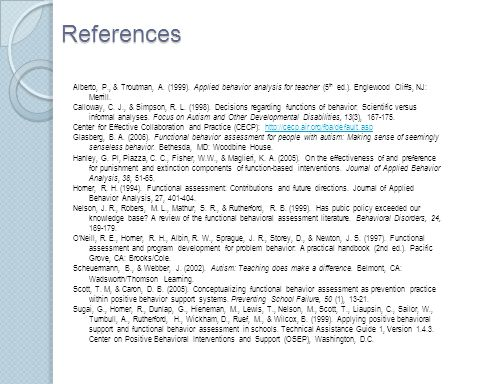 References Alberto, P., & Troutman, A. (1999). Applied behavior analysis for teacher (5 th ed.). Englewood Cliffs, NJ: Merrill. Calloway, C. J., & Sim