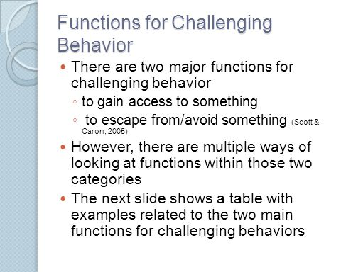 Functions for Challenging Behavior There are two major functions for challenging behavior ◦ to gain access to something ◦ to escape from/avoid somethi