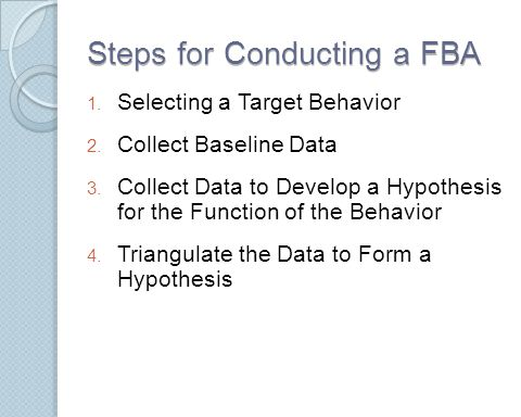 Steps for Conducting a FBA 1. Selecting a Target Behavior 2. Collect Baseline Data 3. Collect Data to Develop a Hypothesis for the Function of the Beh