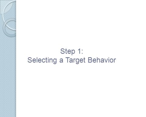 Selecting a Target Behavior Target behaviors are challenging behaviors that are having a negative impact on the individual displaying them and/or others Target behaviors must be defined in ways that are observable and measurable The next slide shows examples and non-examples of possible target behaviors for students with ASD