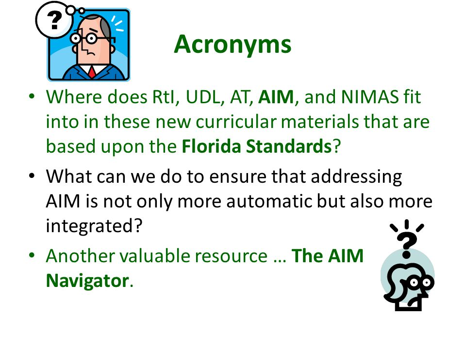 Acronyms Where does RtI, UDL, AT, AIM, and NIMAS fit into in these new curricular materials that are based upon the Florida Standards.