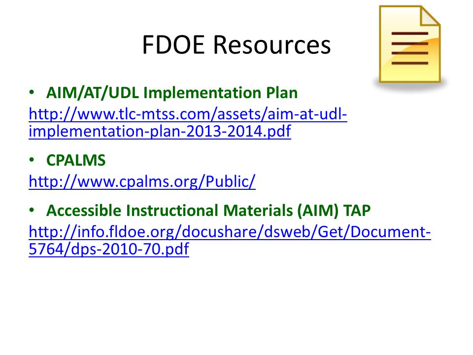 FDOE Resources AIM/AT/UDL Implementation Plan http://www.tlc-mtss.com/assets/aim-at-udl- implementation-plan-2013-2014.pdf CPALMS http://www.cpalms.org/Public/ Accessible Instructional Materials (AIM) TAP http://info.fldoe.org/docushare/dsweb/Get/Document- 5764/dps-2010-70.pdf