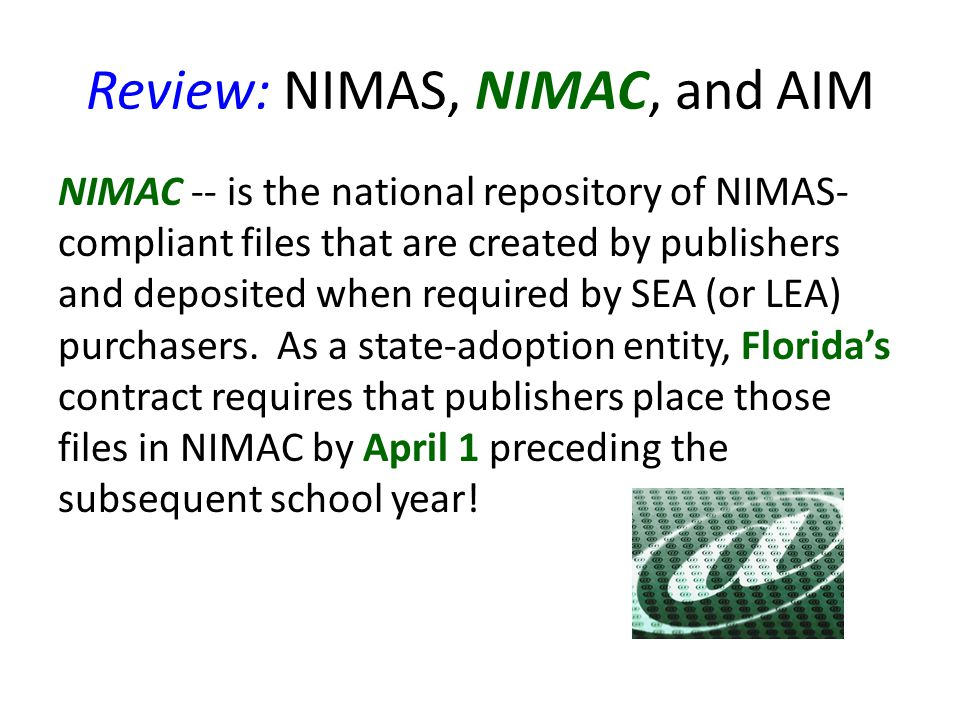 Review: NIMAS, NIMAC, and AIM NIMAC -- is the national repository of NIMAS- compliant files that are created by publishers and deposited when required by SEA (or LEA) purchasers.