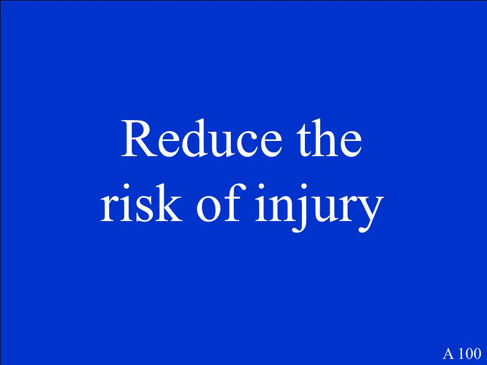 Reduce the risk of injury A 100