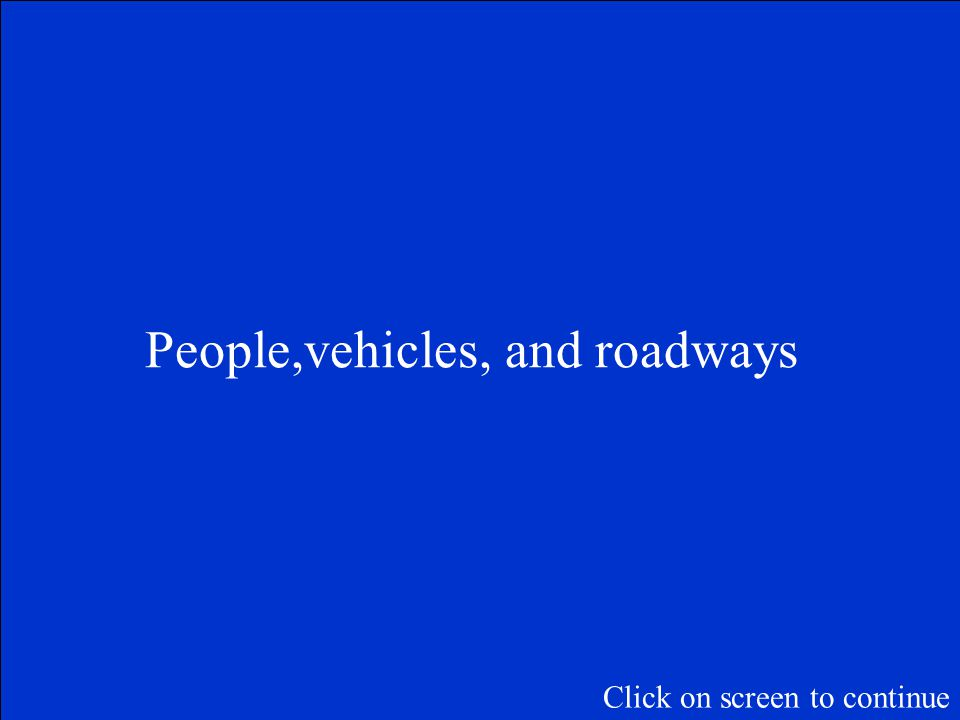Click on screen to continue What are the parts of the highway transportation system?