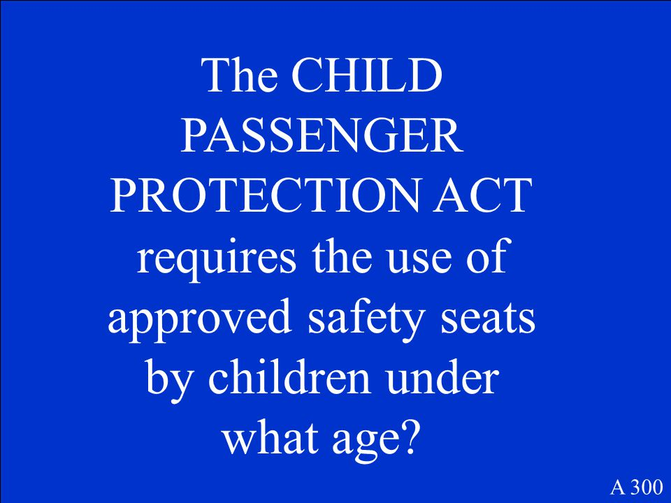 A 300 The CHILD PASSENGER PROTECTION ACT requires the use of approved safety seats by children under what age?