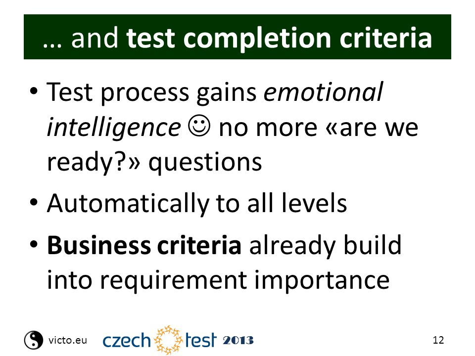 12victo.eu 2013 … and test completion criteria Test process gains emotional intelligence no more «are we ready?» questions Automatically to all levels