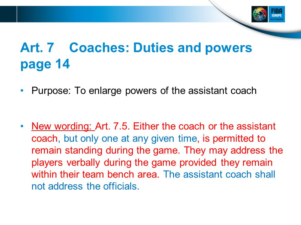 Art. 7 Coaches: Duties and powers page 14 Purpose: To enlarge powers of the assistant coach New wording: Art. 7.5. Either the coach or the assistant c