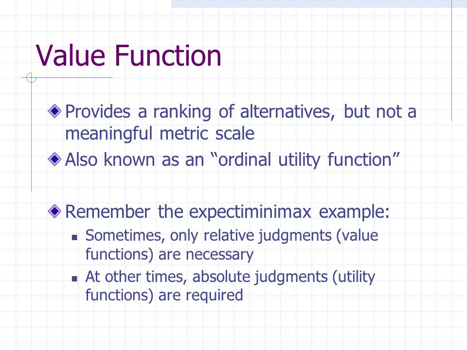 Value Function Provides a ranking of alternatives, but not a meaningful metric scale Also known as an ordinal utility function Remember the expectiminimax example: Sometimes, only relative judgments (value functions) are necessary At other times, absolute judgments (utility functions) are required