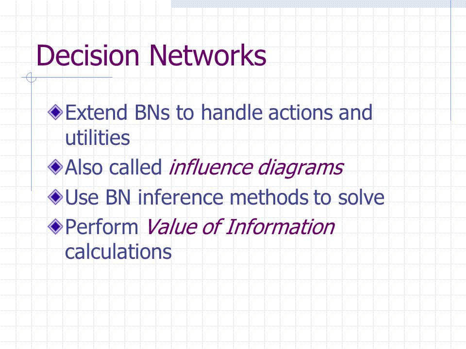 Decision Networks Extend BNs to handle actions and utilities Also called influence diagrams Use BN inference methods to solve Perform Value of Information calculations