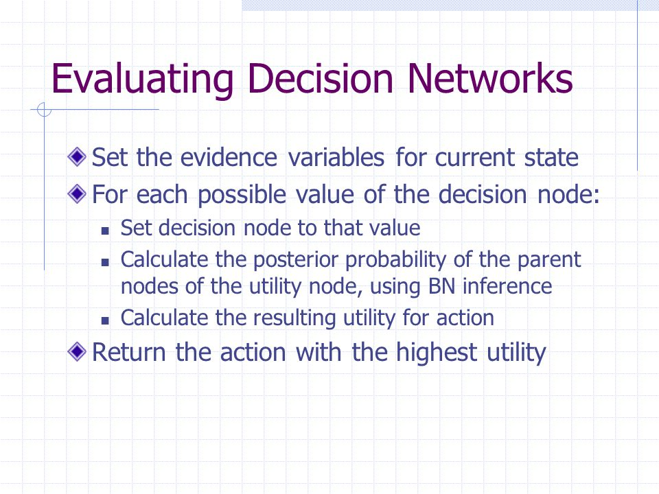 Evaluating Decision Networks Set the evidence variables for current state For each possible value of the decision node: Set decision node to that value Calculate the posterior probability of the parent nodes of the utility node, using BN inference Calculate the resulting utility for action Return the action with the highest utility