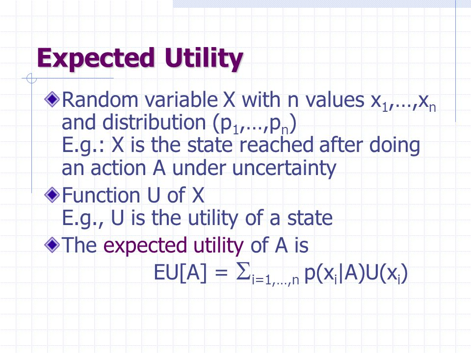 Optimal Policy +1 A policy  is a complete mapping from states to actions The optimal policy  * is the one that always yields a history (ending at a terminal state) with maximal expected utility 2 3 1 4321 Makes sense because of Markov property Note that [3,2] is a dangerous state that the optimal policy tries to avoid