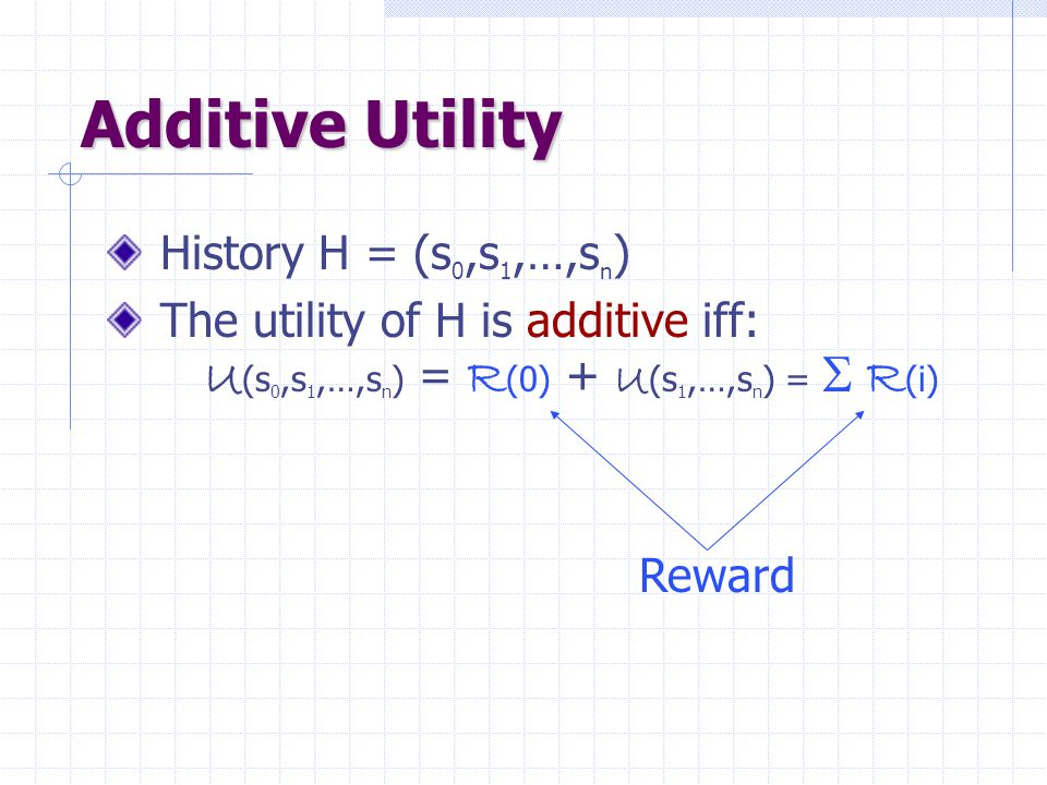 Additive Utility History H = (s 0,s 1,…,s n ) The utility of H is additive iff: U (s 0,s 1,…,s n ) = R (0) + U (s 1,…,s n ) =  R (i) Reward