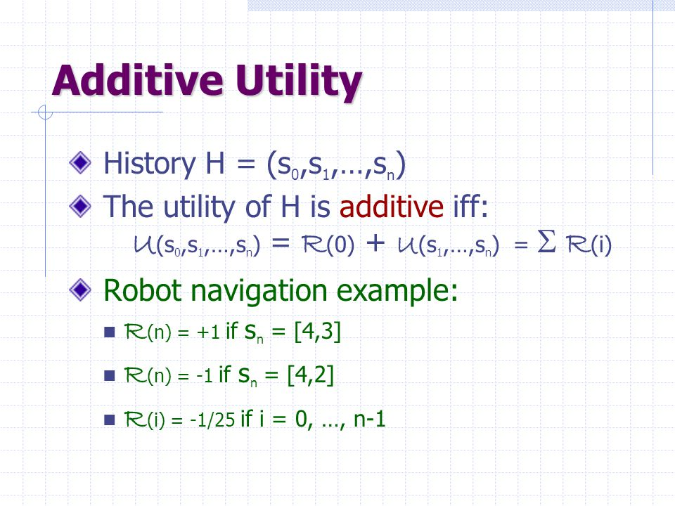 Additive Utility History H = (s 0,s 1,…,s n ) The utility of H is additive iff: U (s 0,s 1,…,s n ) = R (0) + U (s 1,…,s n ) =  R (i) Robot navigation example: R (n) = +1 if s n = [4,3] R (n) = -1 if s n = [4,2] R (i) = -1/25 if i = 0, …, n-1