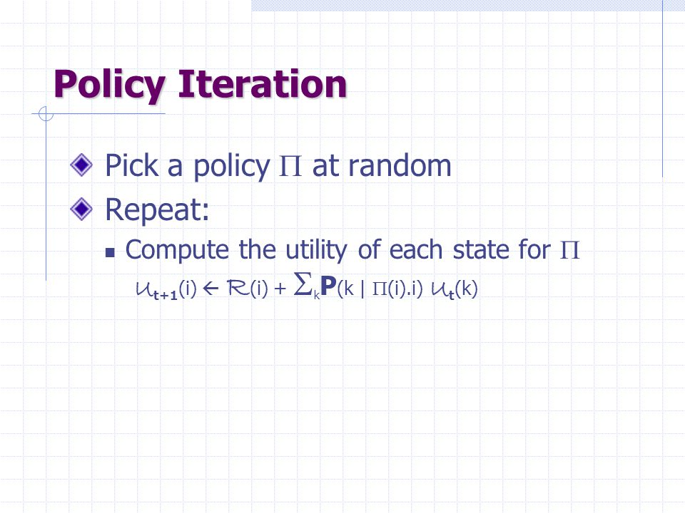 Policy Iteration Pick a policy  at random Repeat: Compute the utility of each state for  U t+1 (i)  R (i) +  k P (k |  (i).i) U t (k)