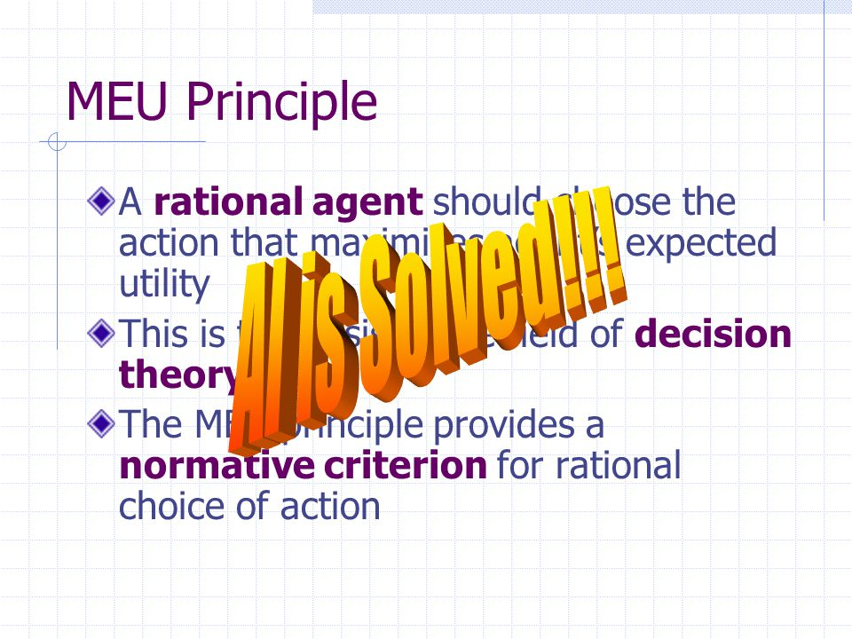 MEU Principle A rational agent should choose the action that maximizes agent's expected utility This is the basis of the field of decision theory The MEU principle provides a normative criterion for rational choice of action