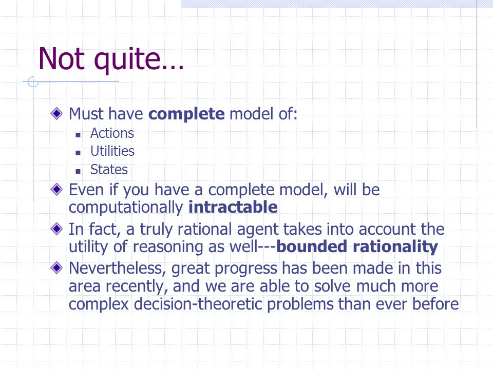 Not quite… Must have complete model of: Actions Utilities States Even if you have a complete model, will be computationally intractable In fact, a truly rational agent takes into account the utility of reasoning as well---bounded rationality Nevertheless, great progress has been made in this area recently, and we are able to solve much more complex decision-theoretic problems than ever before