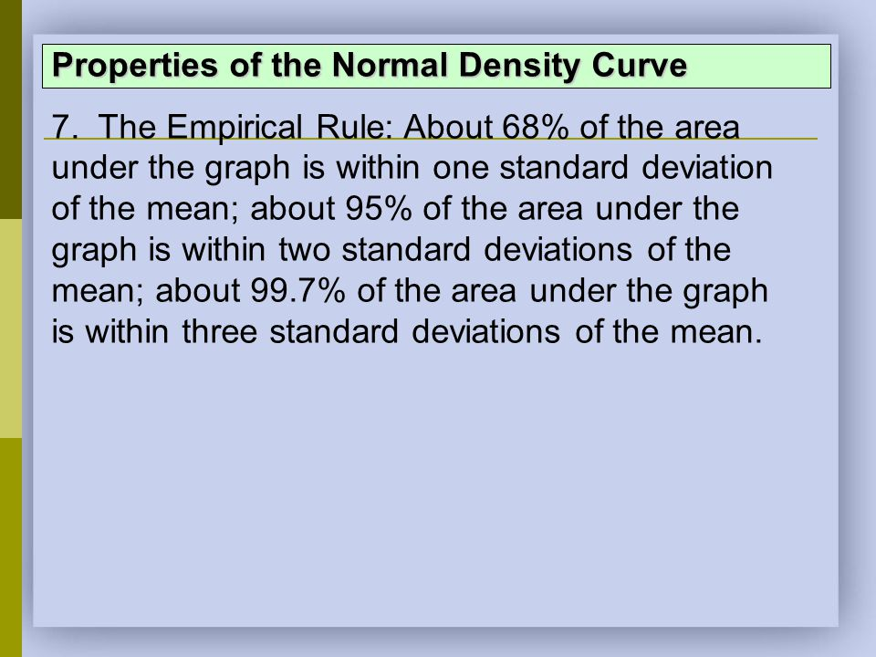 Properties of the Normal Density Curve 7. The Empirical Rule: About 68% of the area under the graph is within one standard deviation of the mean; abou