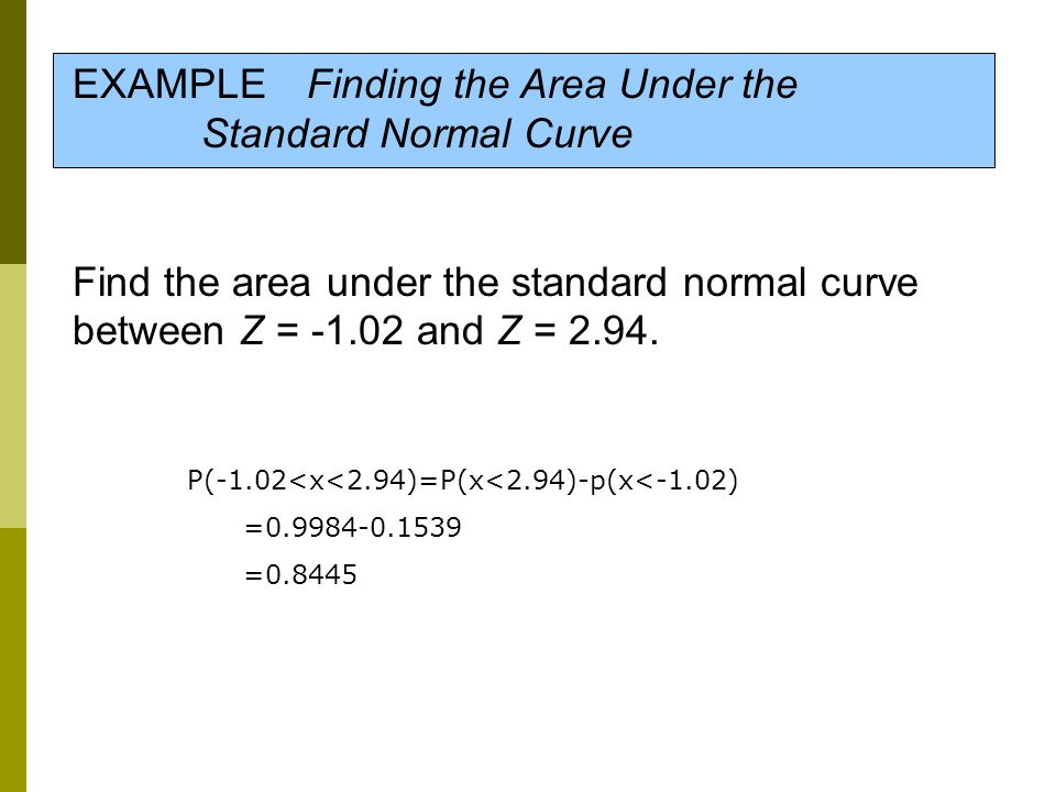 EXAMPLE Finding the Area Under the Standard Normal Curve Find the area under the standard normal curve between Z = -1.02 and Z = 2.94. P(-1.02<x<2.94)