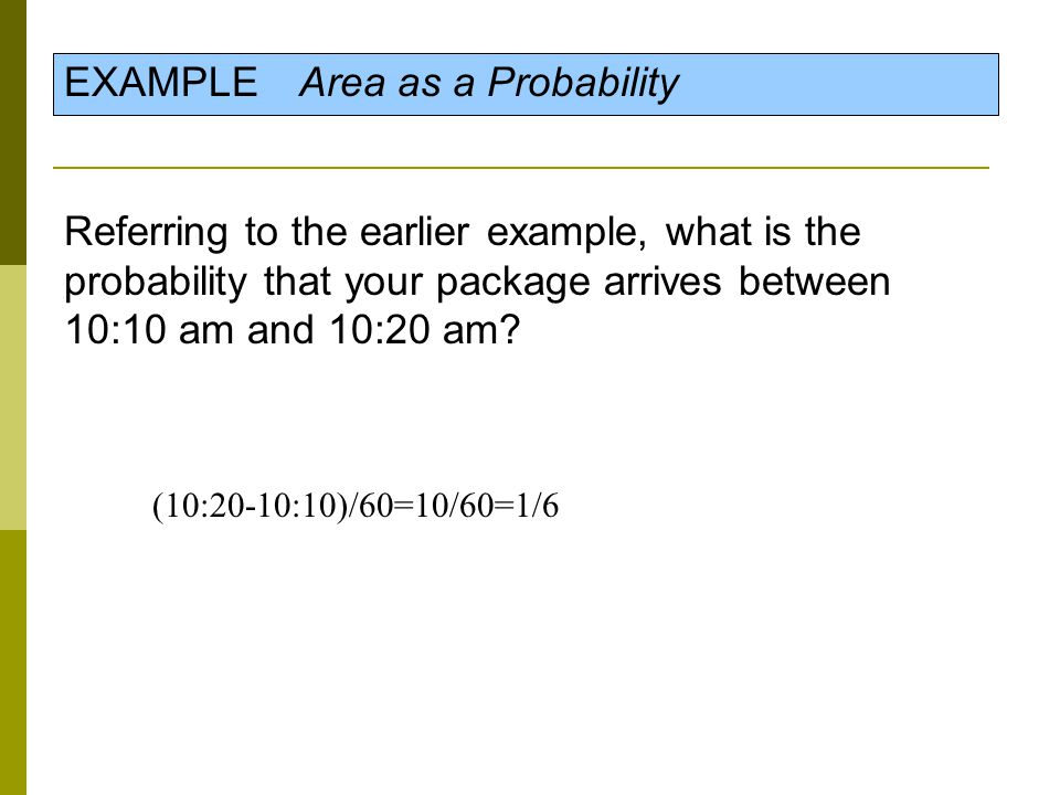 EXAMPLE Area as a Probability Referring to the earlier example, what is the probability that your package arrives between 10:10 am and 10:20 am? (10:2