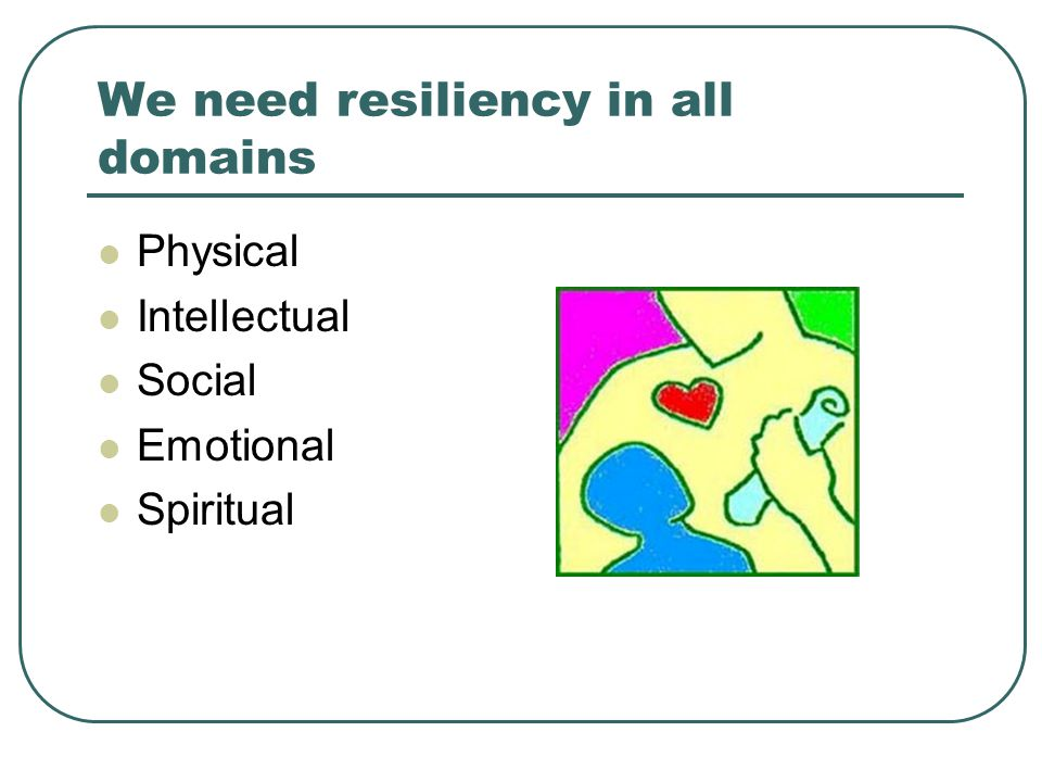 We need resiliency in all domains Physical Intellectual Social Emotional Spiritual