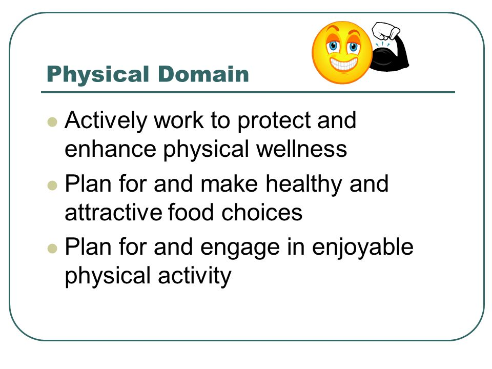 Physical Domain Actively work to protect and enhance physical wellness Plan for and make healthy and attractive food choices Plan for and engage in enjoyable physical activity