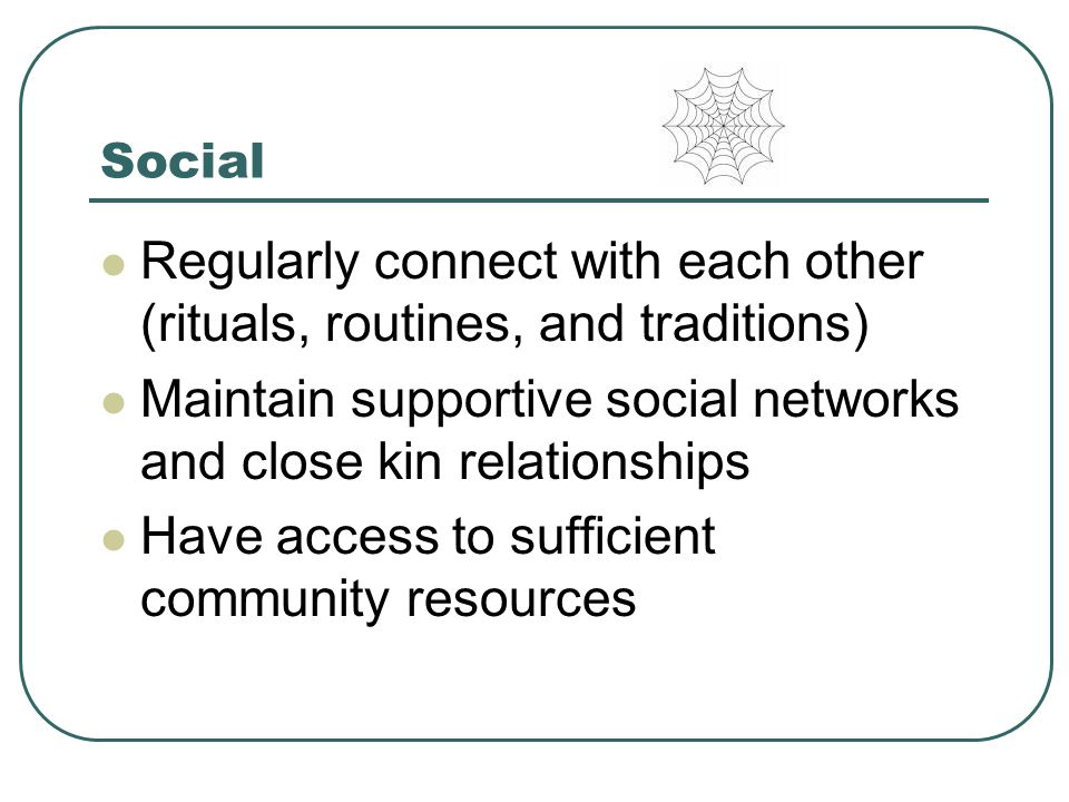 Social Regularly connect with each other (rituals, routines, and traditions) Maintain supportive social networks and close kin relationships Have access to sufficient community resources
