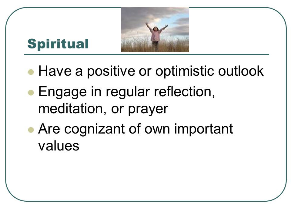 Spiritual Have a positive or optimistic outlook Engage in regular reflection, meditation, or prayer Are cognizant of own important values
