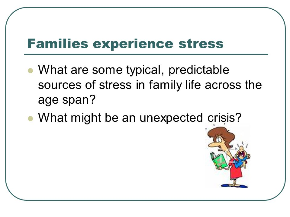 Families experience stress What are some typical, predictable sources of stress in family life across the age span.
