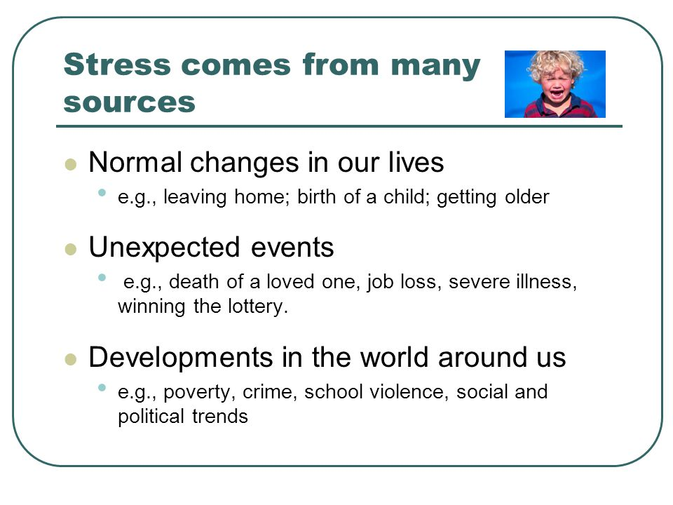 Stress comes from many sources Normal changes in our lives e.g., leaving home; birth of a child; getting older Unexpected events e.g., death of a loved one, job loss, severe illness, winning the lottery.