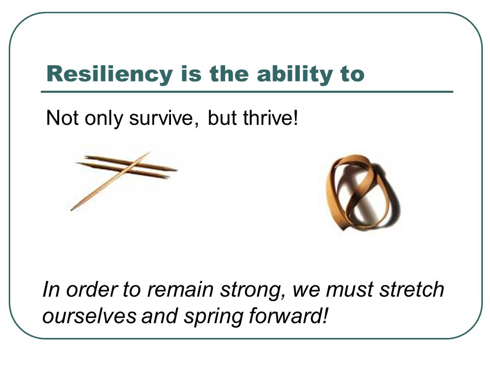 Resiliency is the ability to Not only survive, but thrive.