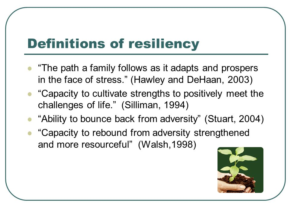 Definitions of resiliency The path a family follows as it adapts and prospers in the face of stress. (Hawley and DeHaan, 2003) Capacity to cultivate strengths to positively meet the challenges of life. (Silliman, 1994) Ability to bounce back from adversity (Stuart, 2004) Capacity to rebound from adversity strengthened and more resourceful (Walsh,1998)