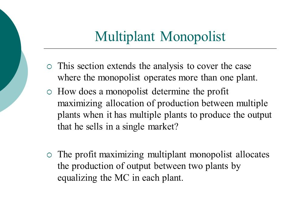 Multiplant Monopolist  This section extends the analysis to cover the case where the monopolist operates more than one plant.  How does a monopolist