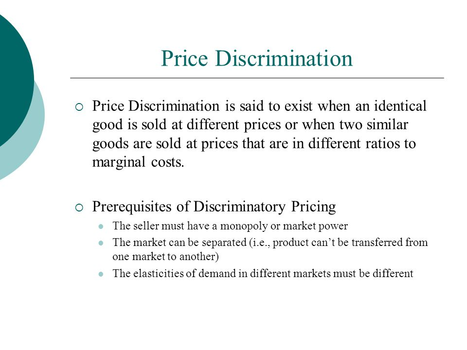 Price Discrimination  Price Discrimination is said to exist when an identical good is sold at different prices or when two similar goods are sold at