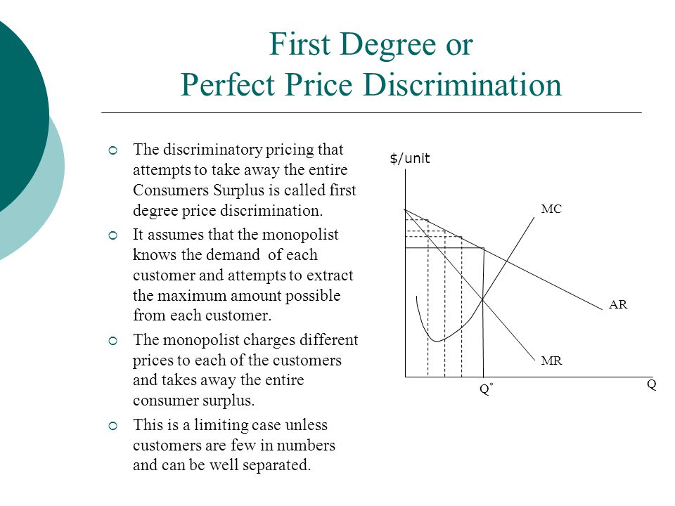 First Degree or Perfect Price Discrimination  The discriminatory pricing that attempts to take away the entire Consumers Surplus is called first degr