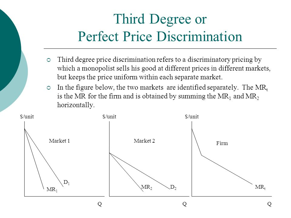 Third Degree or Perfect Price Discrimination  Third degree price discrimination refers to a discriminatory pricing by which a monopolist sells his go