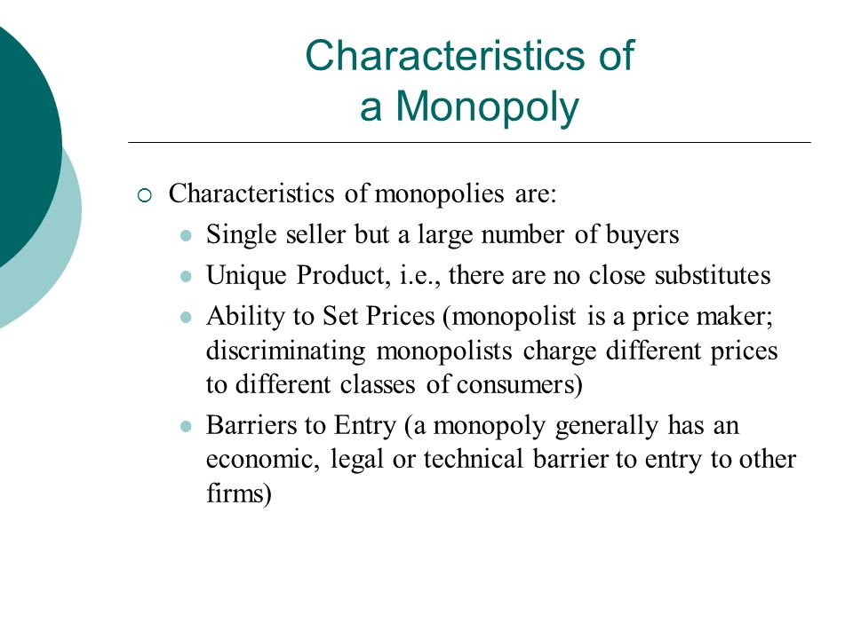 Characteristics of a Monopoly  Characteristics of monopolies are: Single seller but a large number of buyers Unique Product, i.e., there are no close