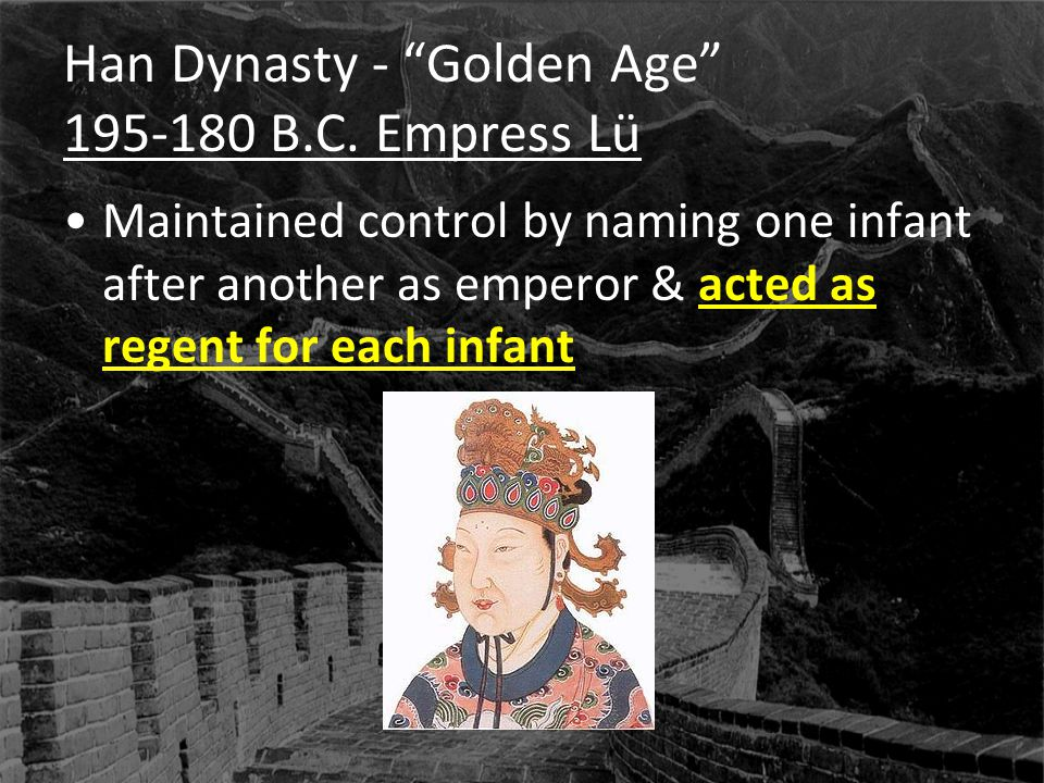 "Han Dynasty - ""Golden Age"" 195-180 B.C. Empress Lü Maintained control by naming one infant after another as emperor & acted as regent for each infant"