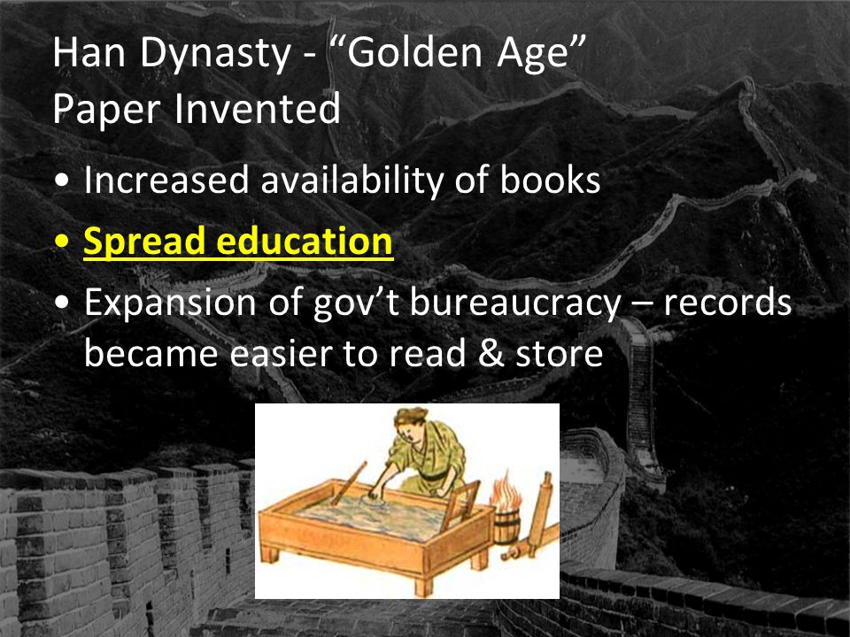 "Han Dynasty - ""Golden Age"" Paper Invented Increased availability of books Spread education Expansion of gov't bureaucracy – records became easier to r"