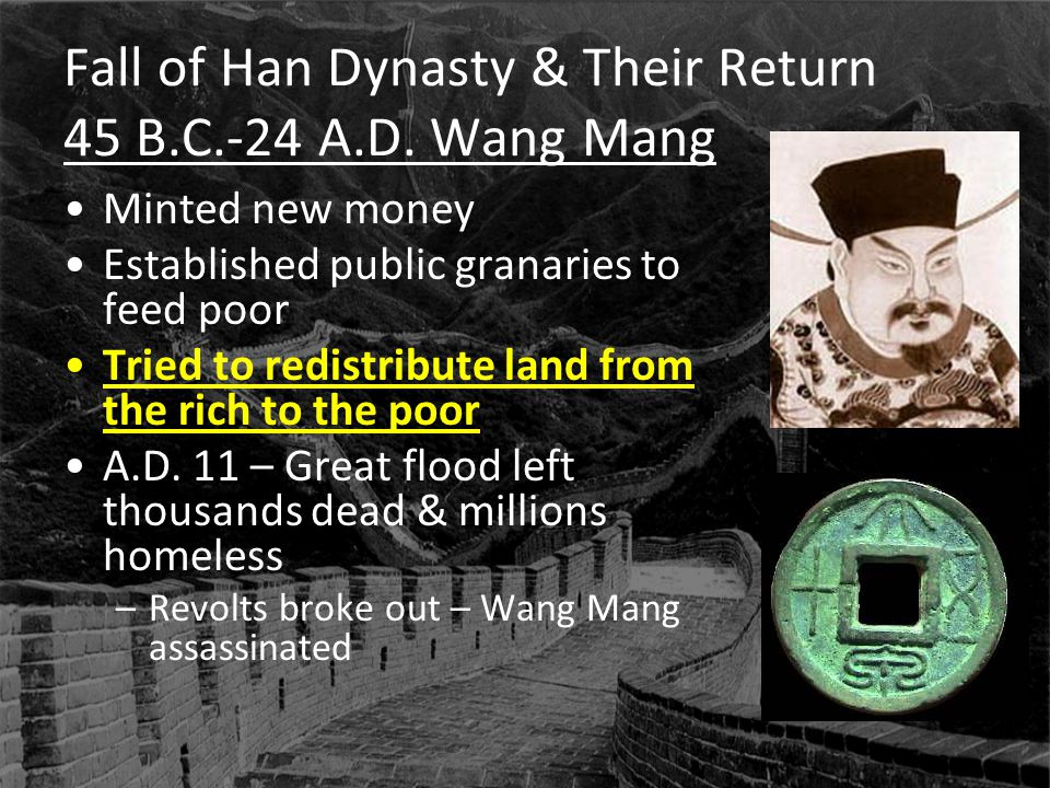 Fall of Han Dynasty & Their Return 45 B.C.-24 A.D. Wang Mang Minted new money Established public granaries to feed poor Tried to redistribute land fro