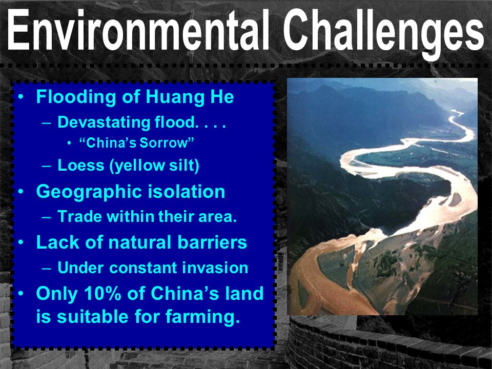 "Flooding of Huang He –Devastating flood.... ""China's Sorrow"" –Loess (yellow silt) Geographic isolation –Trade within their area. Lack of natural barri"