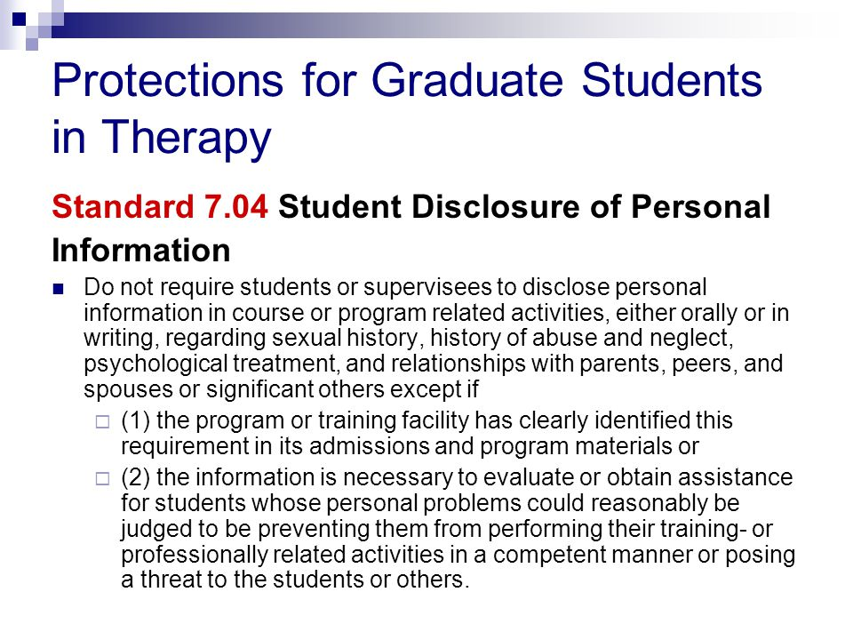 Protections for Graduate Students in Therapy Standard 7.04 Student Disclosure of Personal Information Do not require students or supervisees to disclose personal information in course or program related activities, either orally or in writing, regarding sexual history, history of abuse and neglect, psychological treatment, and relationships with parents, peers, and spouses or significant others except if  (1) the program or training facility has clearly identified this requirement in its admissions and program materials or  (2) the information is necessary to evaluate or obtain assistance for students whose personal problems could reasonably be judged to be preventing them from performing their training- or professionally related activities in a competent manner or posing a threat to the students or others.