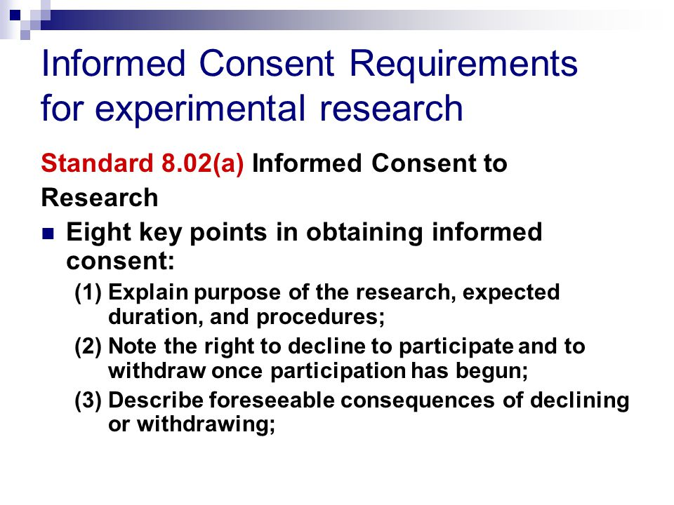 Informed Consent Requirements for experimental research Standard 8.02(a) Informed Consent to Research Eight key points in obtaining informed consent: (1) Explain purpose of the research, expected duration, and procedures; (2) Note the right to decline to participate and to withdraw once participation has begun; (3) Describe foreseeable consequences of declining or withdrawing;