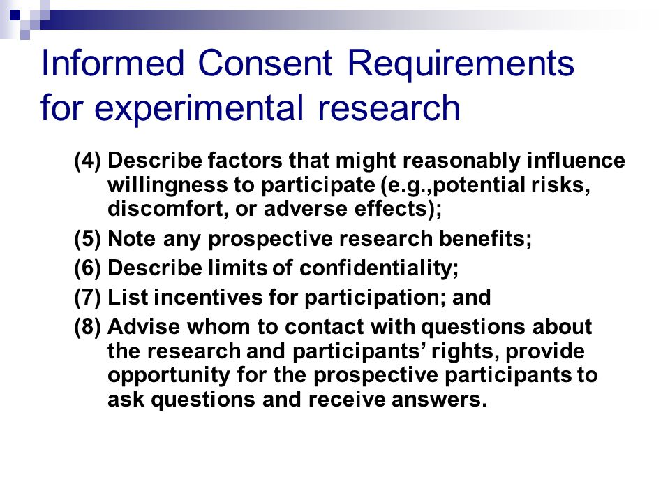 Informed Consent Requirements for experimental research (4) Describe factors that might reasonably influence willingness to participate (e.g.,potential risks, discomfort, or adverse effects); (5) Note any prospective research benefits; (6) Describe limits of confidentiality; (7) List incentives for participation; and (8) Advise whom to contact with questions about the research and participants' rights, provide opportunity for the prospective participants to ask questions and receive answers.