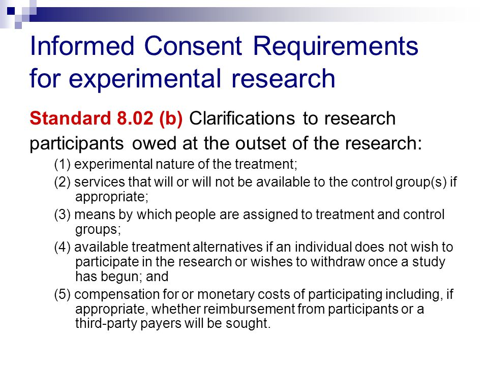 Informed Consent Requirements for experimental research Standard 8.02 (b) Clarifications to research participants owed at the outset of the research: (1) experimental nature of the treatment; (2) services that will or will not be available to the control group(s) if appropriate; (3) means by which people are assigned to treatment and control groups; (4) available treatment alternatives if an individual does not wish to participate in the research or wishes to withdraw once a study has begun; and (5) compensation for or monetary costs of participating including, if appropriate, whether reimbursement from participants or a third-party payers will be sought.