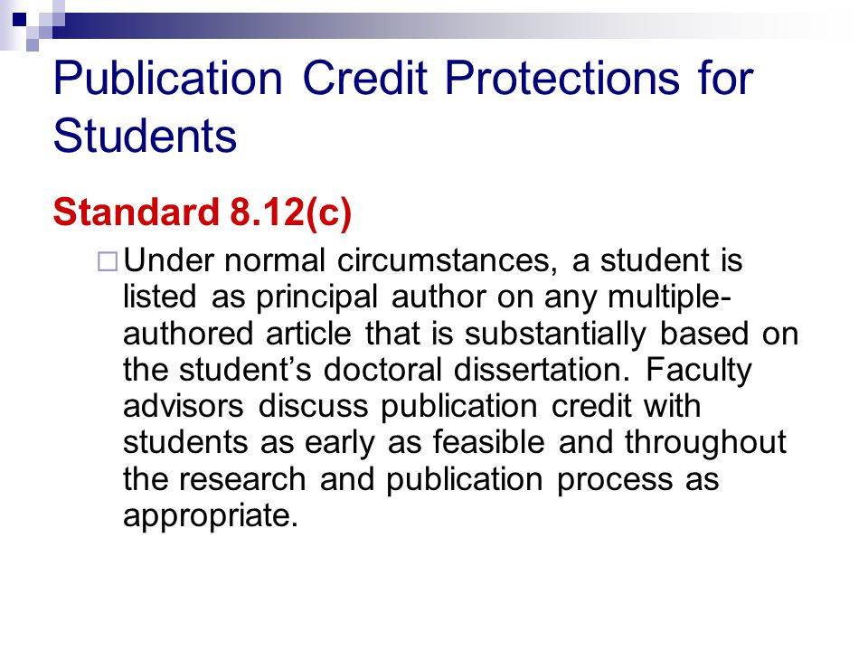 Publication Credit Protections for Students Standard 8.12(c)  Under normal circumstances, a student is listed as principal author on any multiple- authored article that is substantially based on the student's doctoral dissertation.